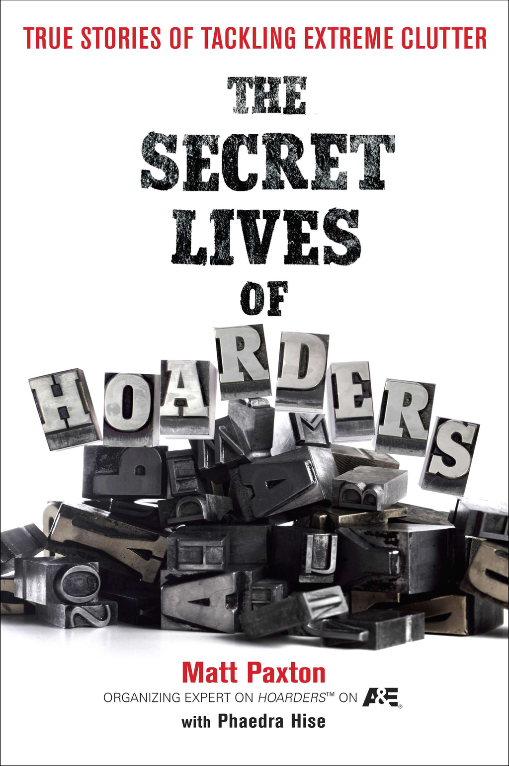 The Secret Lives of Hoarders: True Stories of Tackling Extreme Clutter By: Matt Paxton,Phaedra Hise