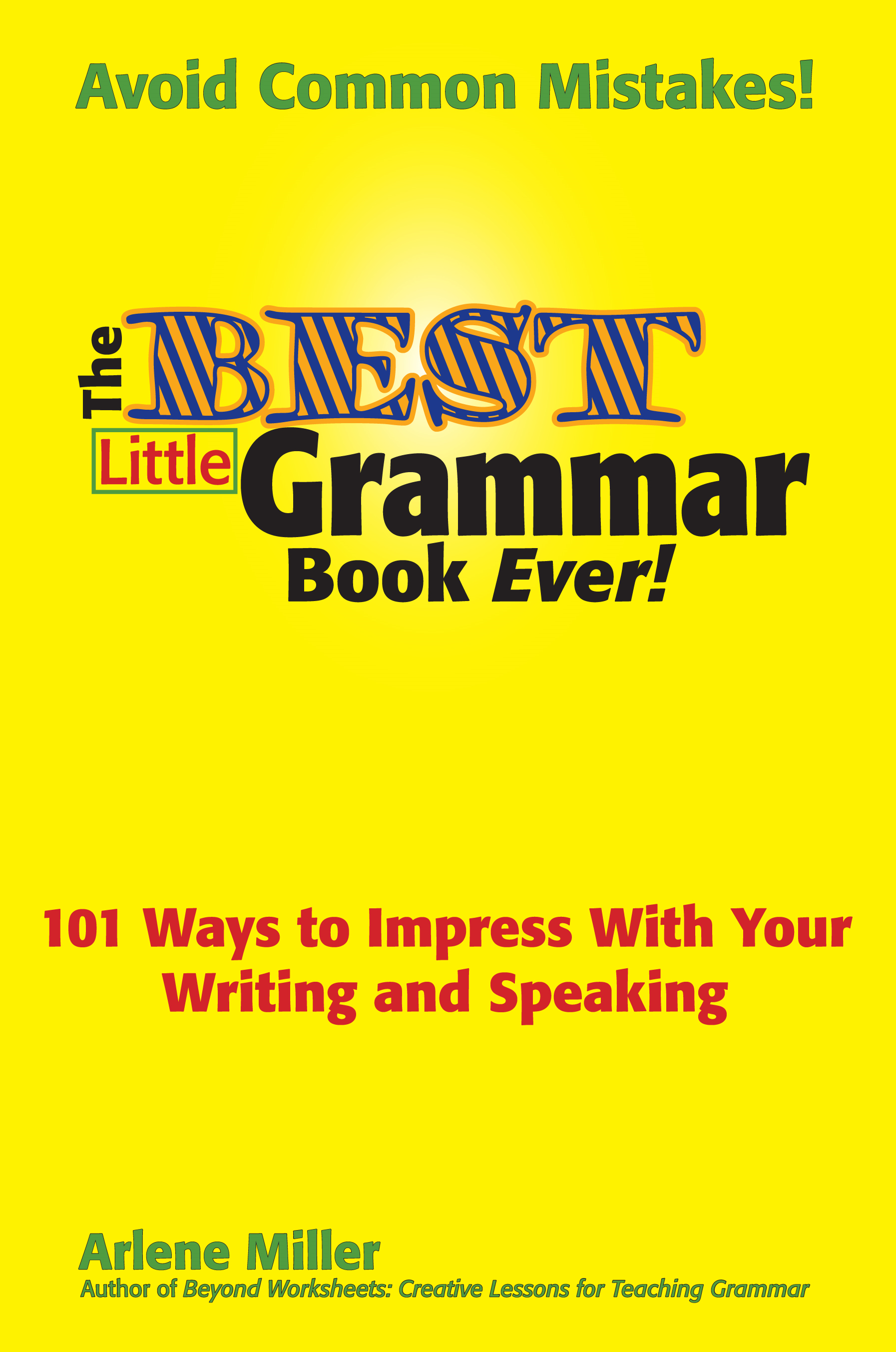 The Best Little Grammar Book Ever!: 101 Ways to Impress With Your Writing and Speaking By: Arlene Miller