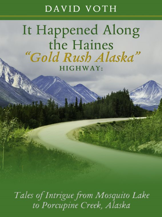 "It Happened Along the Haines ""Gold Rush Alaska"" Highway: Tales of Intrigue from Mosquito Lake to Porcupine Creek, Alaska"