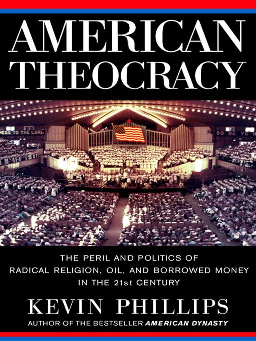 American Theocracy: The Peril and Politics of Radical Religion, Oil, and Borrowed Money in the 21stCentury By: Kevin Phillips