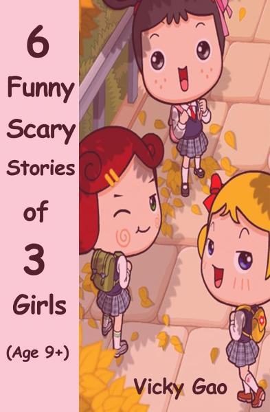 Six Funny Scary Stories of Three Girls (Children's Books) By: Vicky Gao