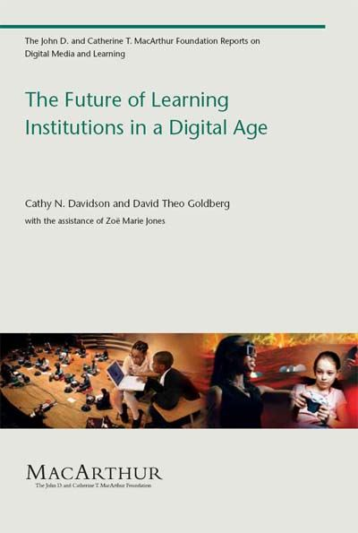 The Future of Learning Institutions in a Digital Age By: Cathy N. Davidson, David Theo Goldberg