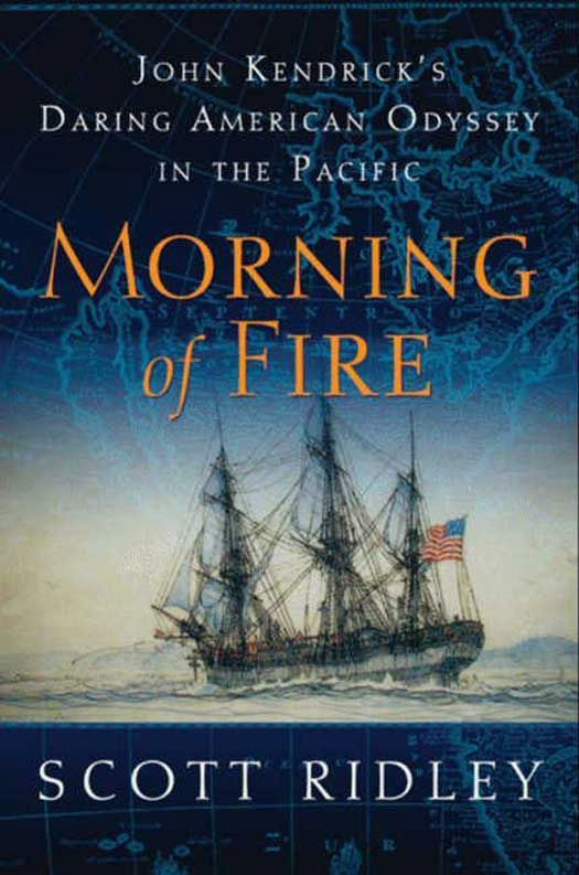 Morning of Fire: John Kendrick's Daring American Odyssey in the Pacific By: Scott Ridley