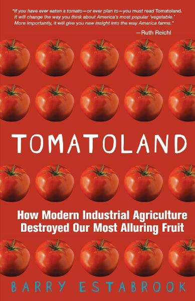 Tomatoland: How Modern Industrial Agriculture Destroyed Our Most Alluring Fruit By: Barry Estabrook