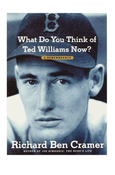 What Do You Think of Ted Williams Now? By: Richard Ben Cramer