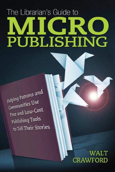 The Librarian's Guide to Micropublishing: Helping Patrons and Communities Use Free and Low-Cost Publishing Tools to Tell Their Stories By: Walt Crawford