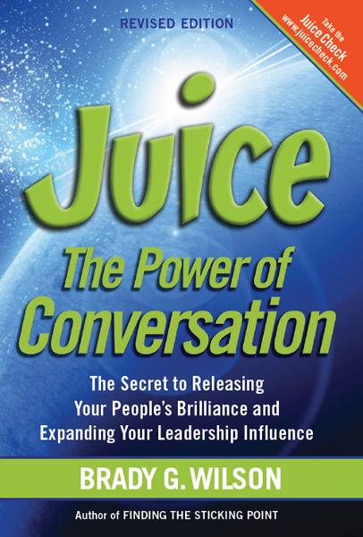 Juice: The Power of Conversation—-the Secret to Releasing Your People's Brilliance and Expanding Your Leadership Influence