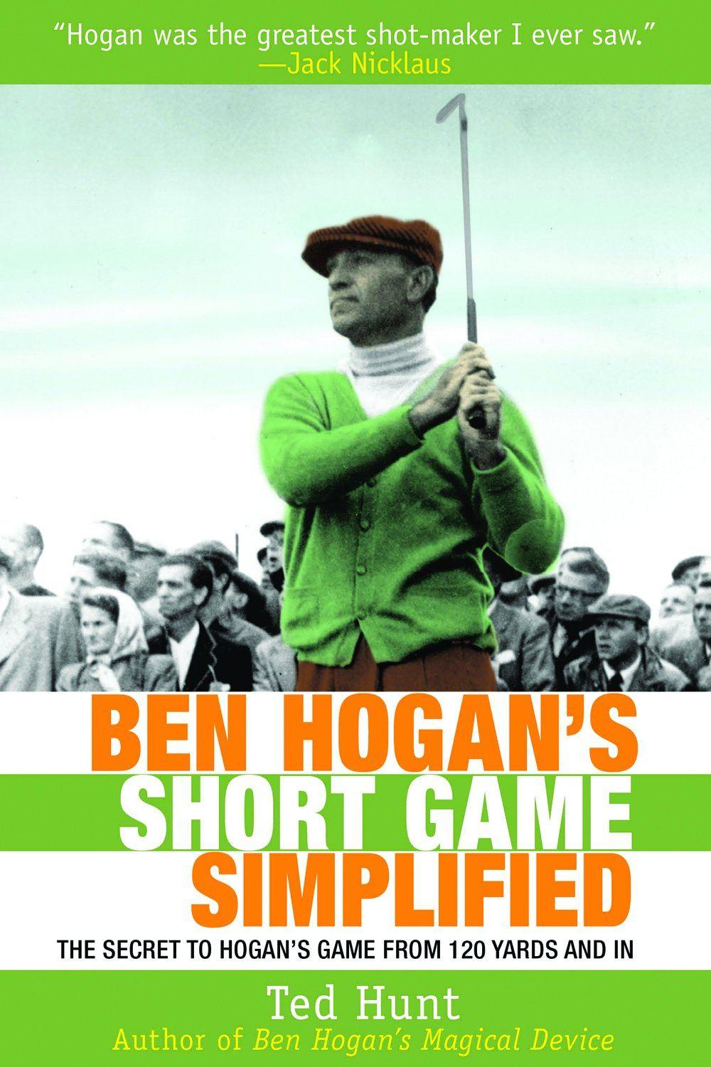 Ben Hogan's Short Game Simplified: The Secret to Hogan's Game from 120 Yards and In By: Ted Hunt