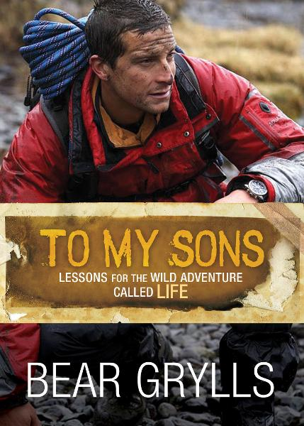 To My Sons: Lessons for the Wild Adventure Called Life By: Bear Grylls