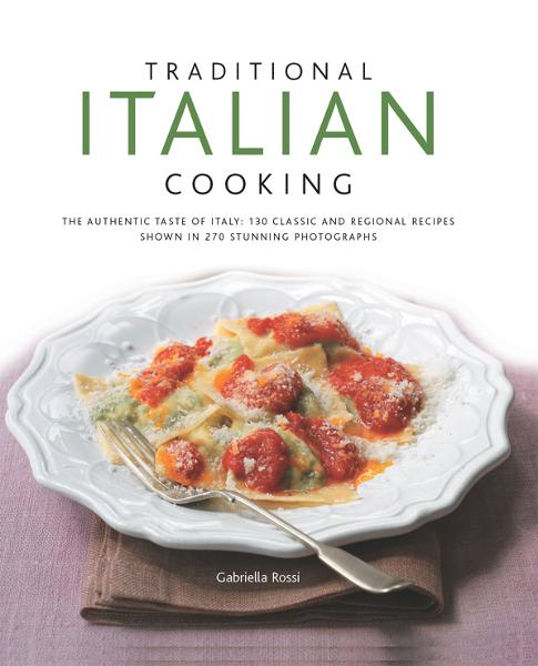 Traditional Italian Cooking: 130 Classic and Regional Recipes Shown in 270 Stunning Photographs By: Gabriella Rossi