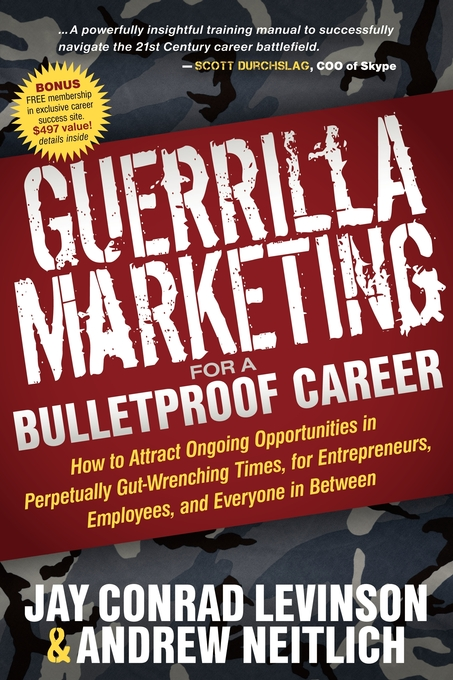 Guerrilla Marketing for a Bulletproof Career: How to Attract Ongoing Opportunities in Perpetually Gut Wrenching Times, for Entrepreneurs, Employees, and Everyone in Between By: Andrew Neitlich,Jay Conrad Levinson