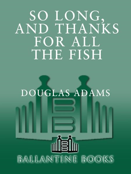 So Long, and Thanks for All the Fish By: Douglas Adams