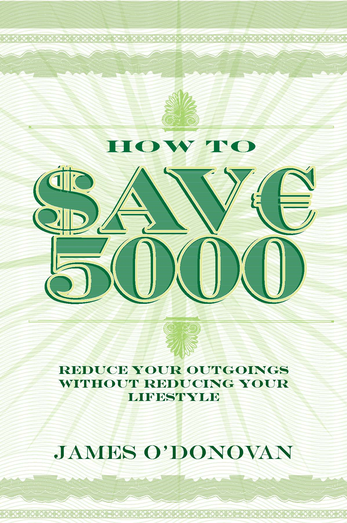 How To Save 5000: Reduce Your Outgoings without Reducing Your Lifestyle By: James O'Donovan