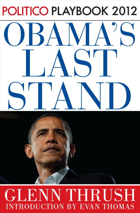 Obama's Last Stand: Playbook 2012 (POLITICO Inside Election 2012) By: Glenn Thrush,Politico