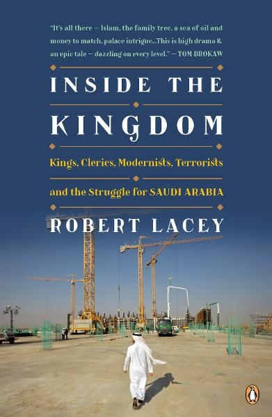 Inside the Kingdom: Kings, Clerics, Modernists, Terrorists, and the Struggle for Saudi Arabia By: Robert Lacey