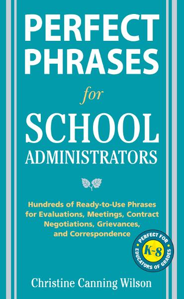 Perfect Phrases for School Administrators : Hundreds of Ready-to-Use Phrases for Evaluations, Meetings, Contract Negotiations, Grievances and Co: Hundreds of Ready-to-Use Phrases for Evaluations, Meetings, Contract Negotiations, Grievances and Co