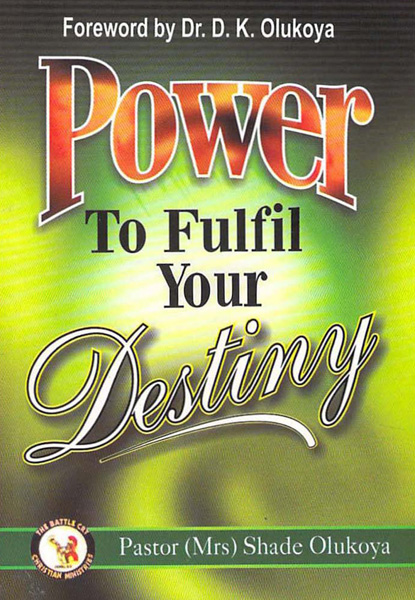 Power to Fulfill Your Destiny By: Shade Olukoya