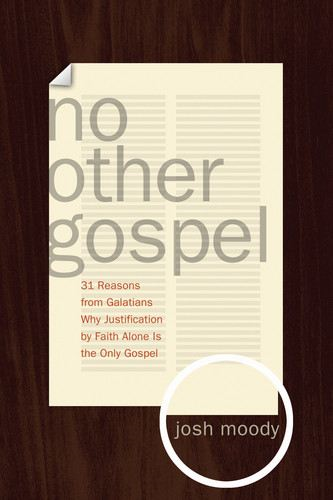 No Other Gospel: 31 Reasons from Galatians Why Justification by Faith Alone Is the Only Gospel By: Josh Moody