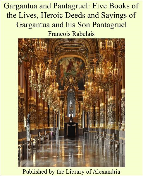 Gargantua and Pantagruel: Five Books of the Lives, Heroic Deeds and Sayings of Gargantua and his Son Pantagruel