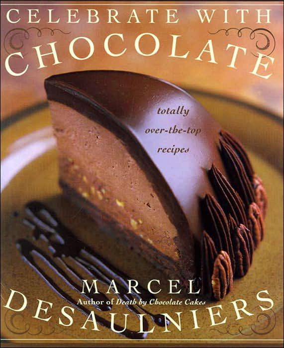 Celebrate with Chocolate: Totally Over-the-Top Recipes By: Marcel Desaulniers
