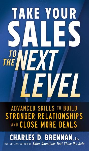 Take Your Sales to the Next Level: Advanced Skills to Build Stronger Relationships and Close More Deals By: Charles D. Brennan