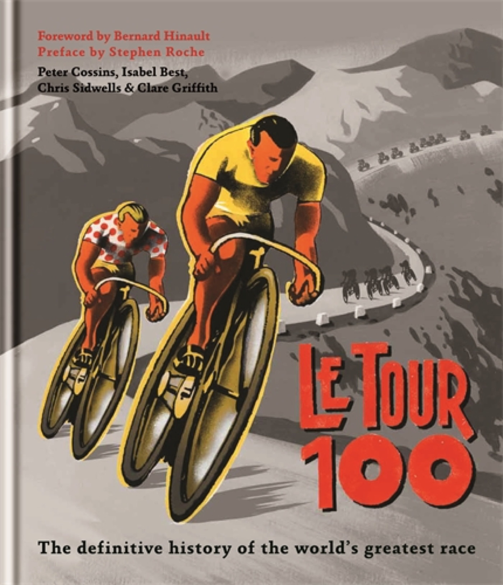 Le Tour 100 The definitive history of the world's greatest race