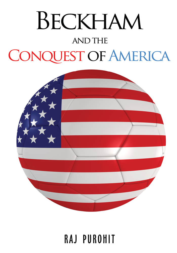 Beckham and the Conquest of America By: Raj Purohit