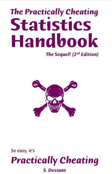 The Practically Cheating Statistics Handbook, The Sequel! (2nd Edition) By: S. Deviant