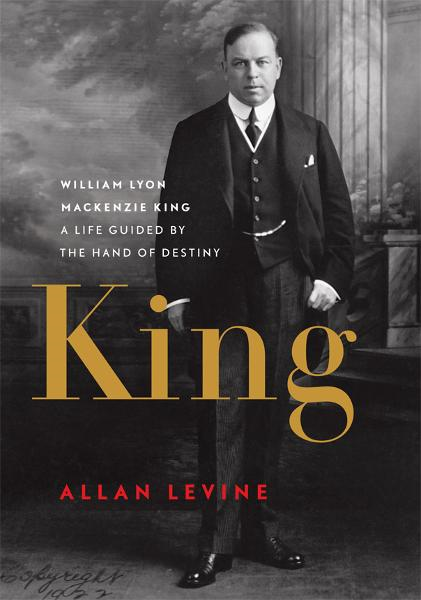 King: William Lyon Mackenzie King: A Life Guided by the Hand of Destiny By: Allan Levine