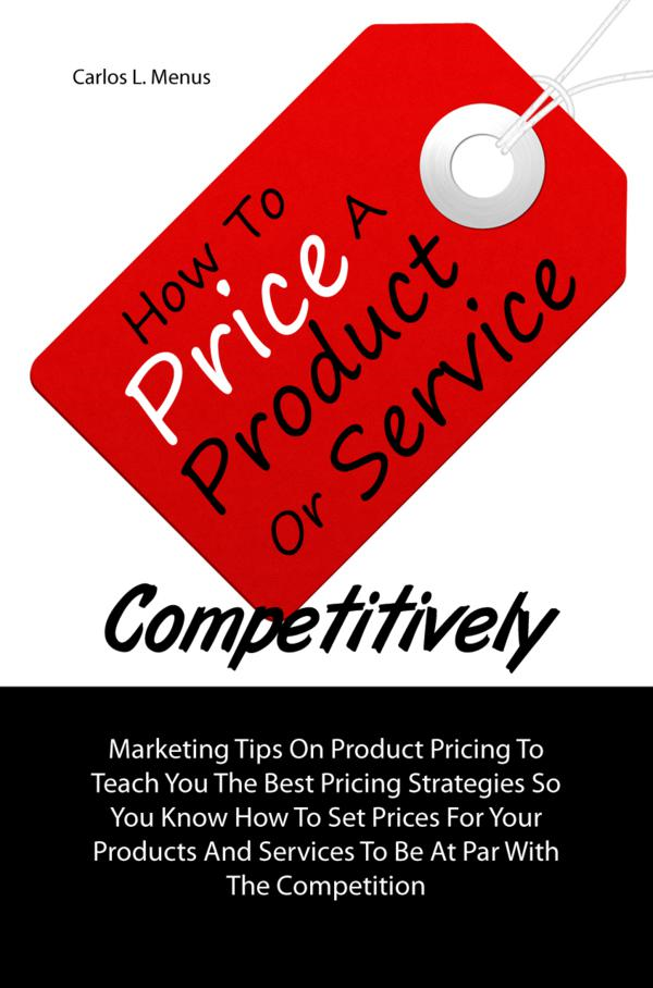 How To Price A Product Or Service Competitively By: Carlos L. Menus