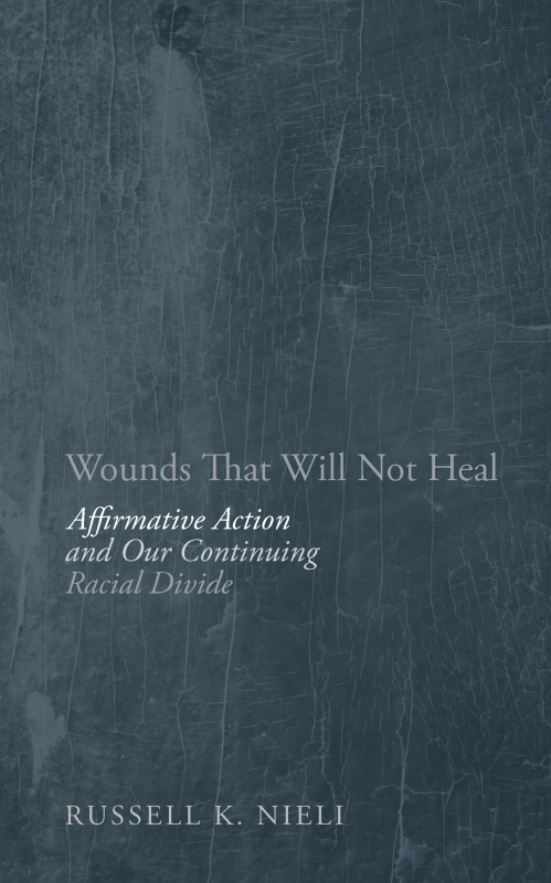 Wounds That Will Not Heal: Affirmative Action and Our Continuing Racial Divide By: Russell K Nieli