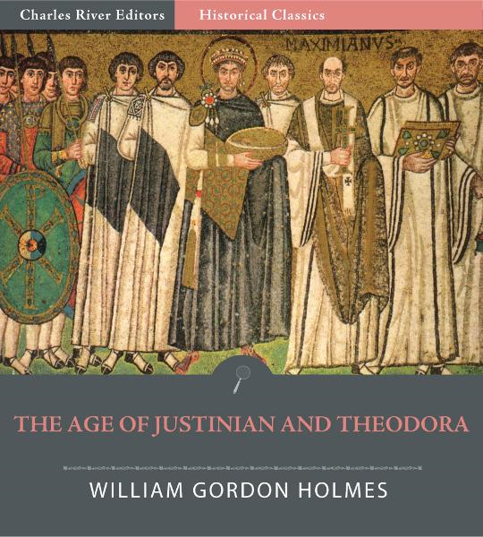 The Age of Justinian and Theodora: A History of the 6th Century A.D. By: William Gordon Holmes