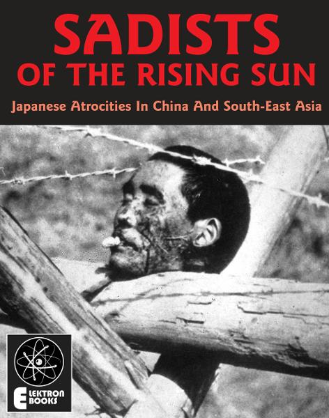 Sadists Of The Rising Sun: Japanese War Atrocities in China And South-East Asia