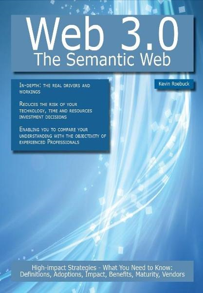 Web 3.0 - The Semantic Web: High-impact Strategies - What You Need to Know: Definitions, Adoptions, Impact, Benefits, Maturity, Vendors By: Roebuck, Kevin