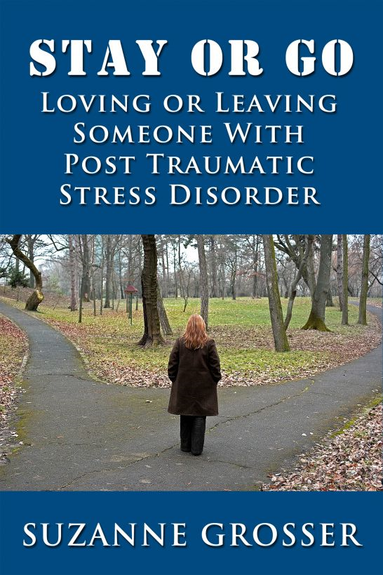 Stay or Go: Loving or Leaving Someone with PTSD By: Suzanne Grosser