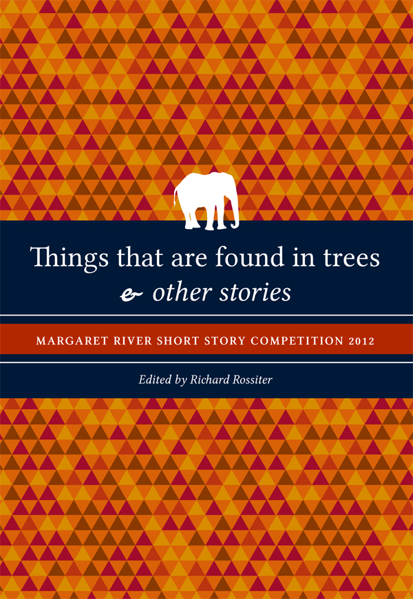 Things that are found in trees & other stories: Margaret River Short Story Competition 2012 By: