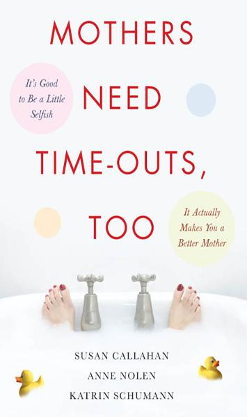 Mothers Need Time-Outs, Too : It's Good to be a Little Selfish--It Actually Makes You a Better Mother: It's Good to be a Little Selfish--It Actually Makes You a Better Mother