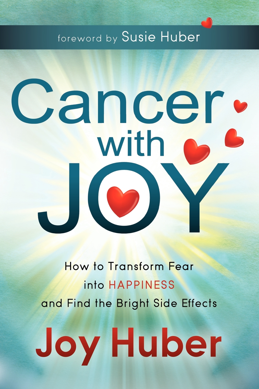 Cancer with Joy: How to Transform Fear into Happiness and Find the Bright Side Effects By: Joy Huber