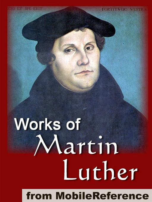 Works Of Martin Luther: Includes 95 Theses, Commentary On The Epistle To The Galatians, The Table Talk, Concerning Christian Liberty, Large And Small Catechism And More (Mobi Collected Works) By: Martin Luther