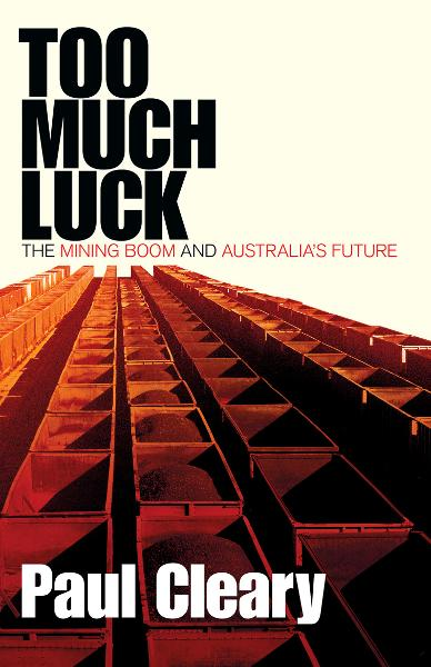 Too Much Luck: The Mining Boom and Australias Future By: Paul Cleary