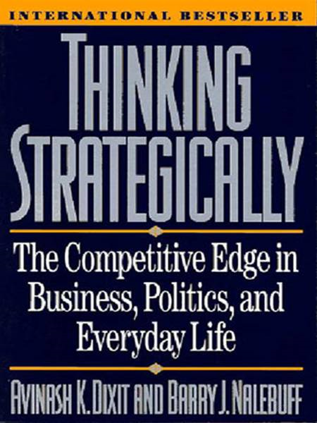 Thinking Strategically: The Competitive Edge in Business, Politics, and Everyday Life By: Avinash K. Dixit,Barry J. Nalebuff