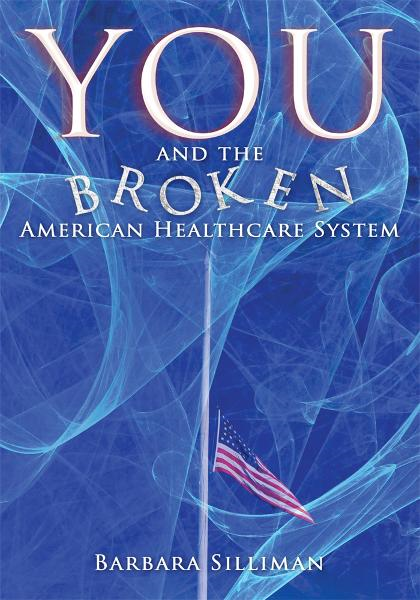 You and the Broken American Healthcare System By: Barbara Silliman