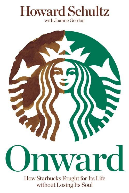 Onward: How Starbucks Fought for Its Life without Losing Its Soul By: Howard Schultz