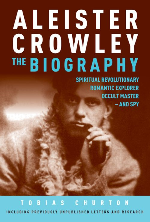 Aleister Crowley: The Biography - Spiritual Revolutionary, Romantic Explorer, Occult Master - and Spy