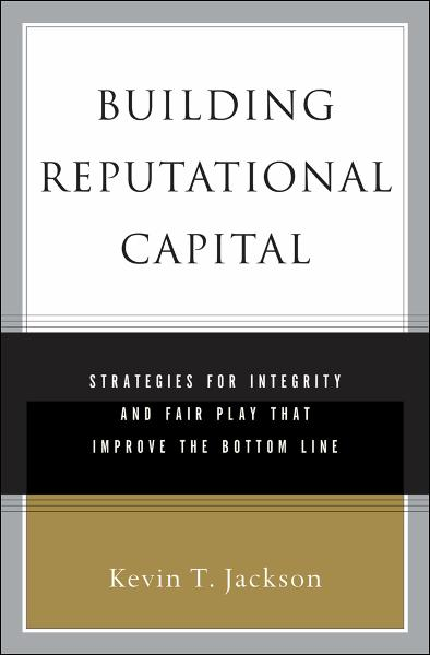 Building Reputational Capital:Strategies for Integrity and Fair Play that Improve the Bottom Line