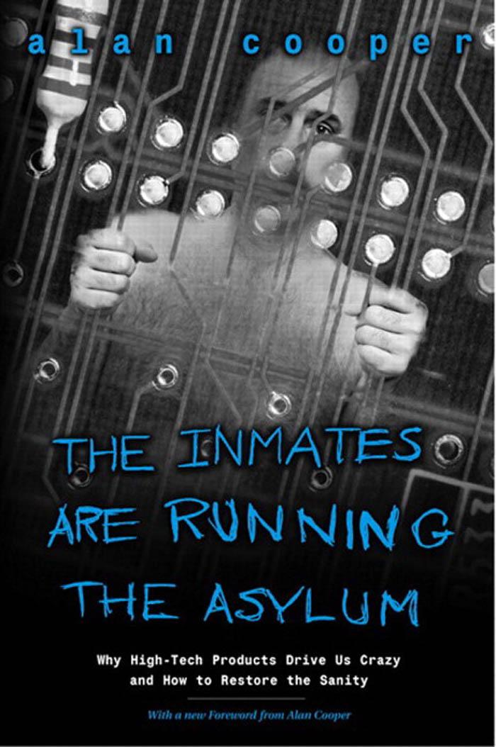 The Inmates are Running the Asylum: Why High Tech Products Drive Us Crazy and How to Restore the Sanity By: Cooper, Alan