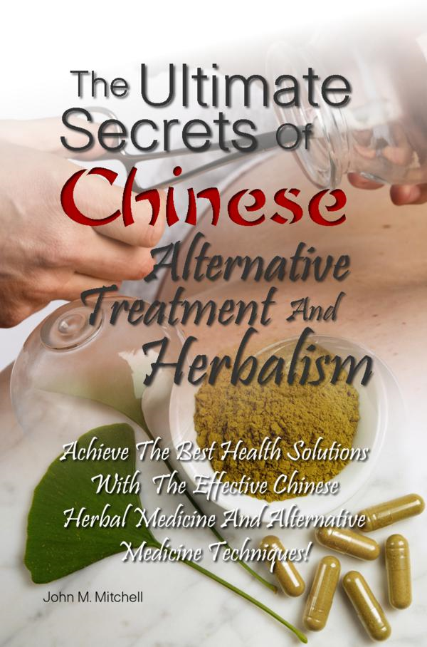 The Ultimate Secrets Of Chinese Alternative Treatment And Herbalism