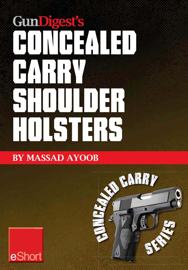 Gun Digest?s Concealed Carry Shoulder Holsters eShort: Concealed carry methods,  systems,  rigs and tactics for shoulder holsters