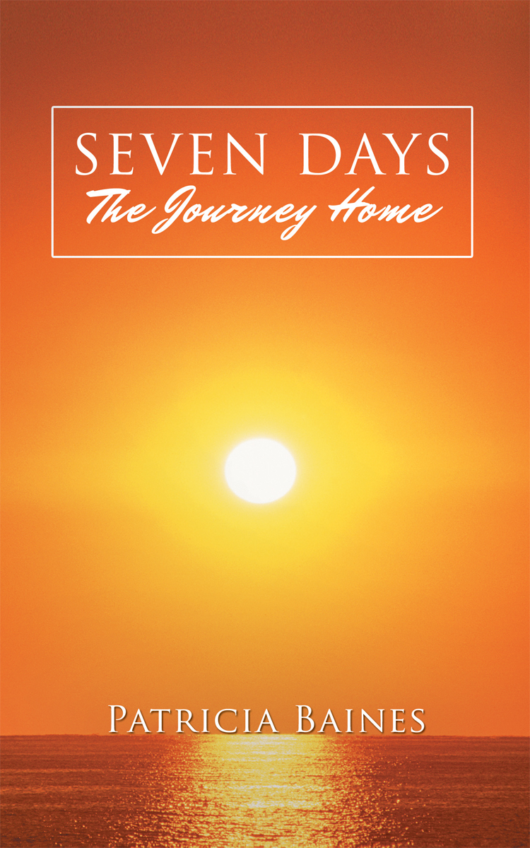 SEVEN DAYS The Journey Home By: Patricia Baines