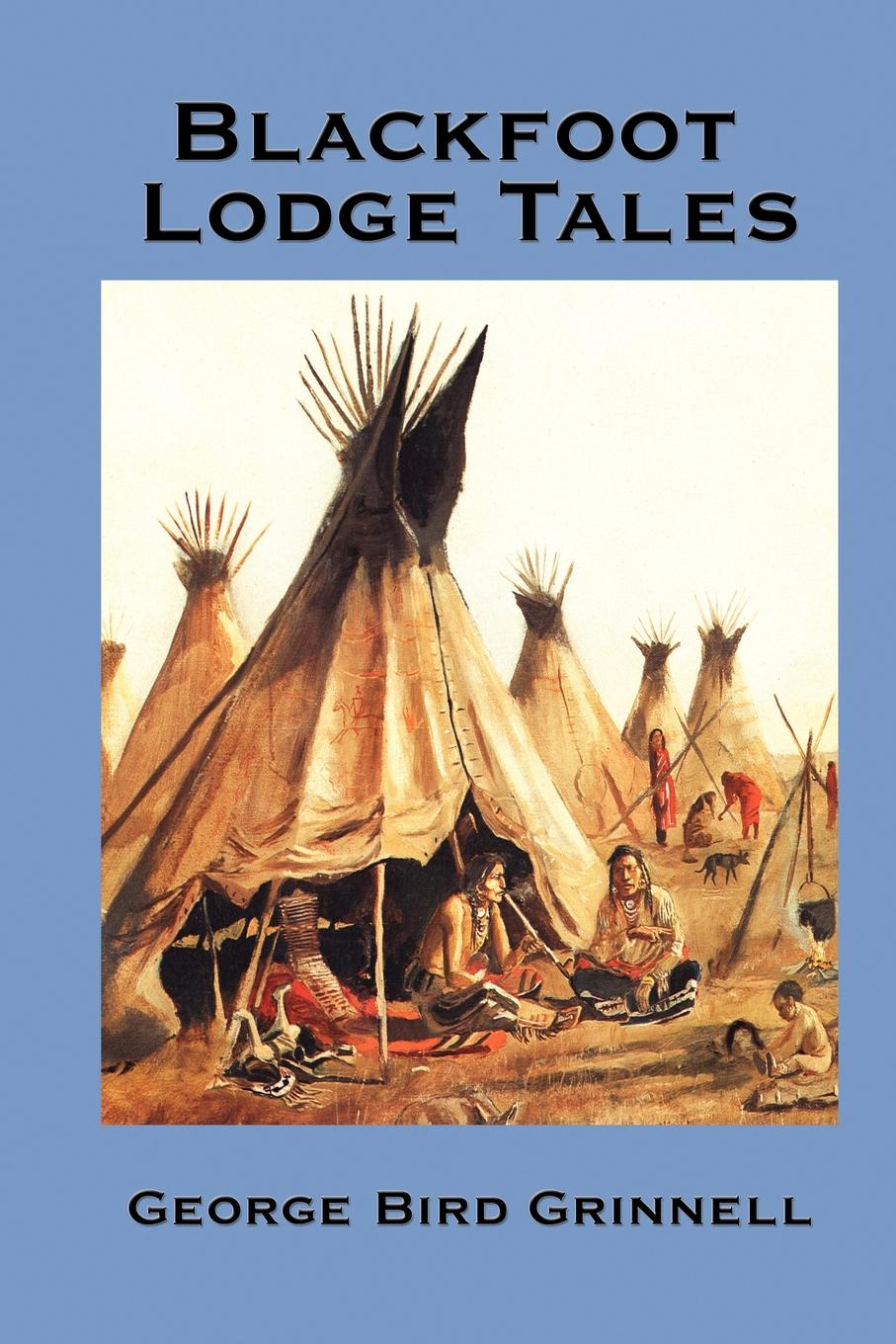 Blackfoot Lodge Tales By: George Bird Grinnell